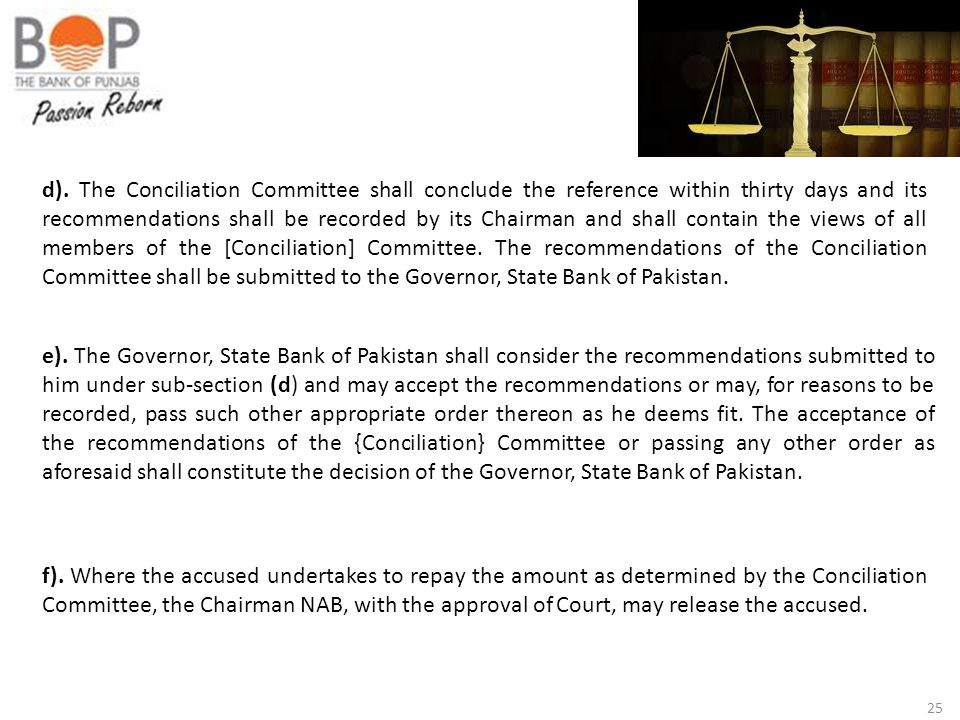 d). The Conciliation Committee shall conclude the reference within thirty days and its recommendations shall be recorded by its Chairman and shall contain the views of all members of the [Conciliation] Committee. The recommendations of the Conciliation Committee shall be submitted to the Governor, State Bank of Pakistan.